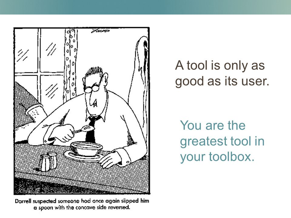 A tool is only as good as its user. You are the greatest tool in your toolbox.