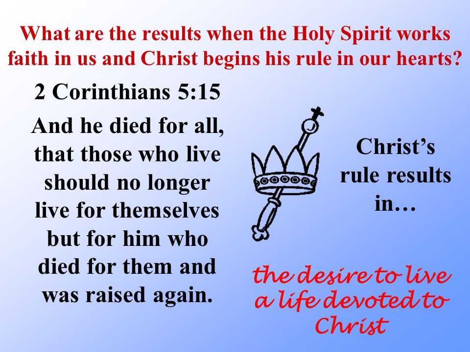 What are the results when the Holy Spirit works faith in us and Christ begins his rule in our hearts? 2 Corinthians 5:15 And he died for all, that tho