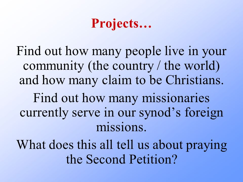 Projects… Find out how many people live in your community (the country / the world) and how many claim to be Christians. Find out how many missionarie