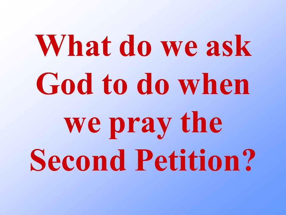 What do we ask God to do when we pray the Second Petition?