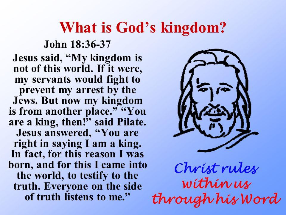 What is God's kingdom. John 18:36-37 Jesus said, My kingdom is not of this world.