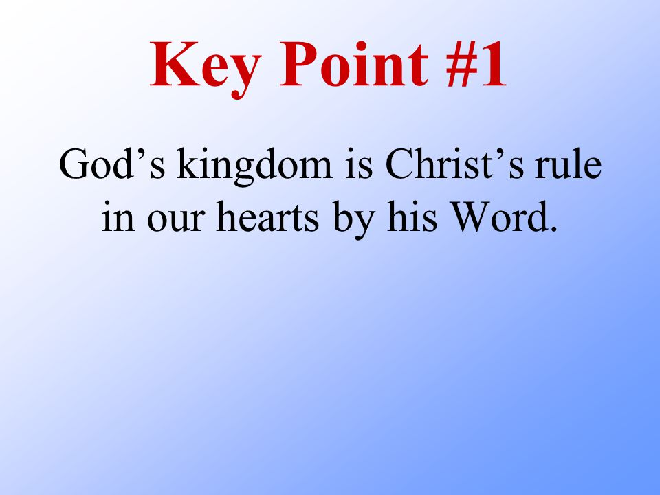 Key Point #1 God's kingdom is Christ's rule in our hearts by his Word.