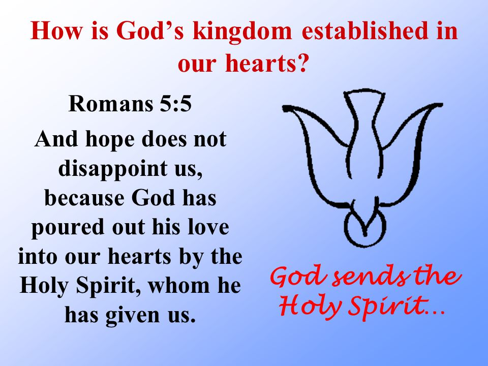 How is God's kingdom established in our hearts? Romans 5:5 And hope does not disappoint us, because God has poured out his love into our hearts by the