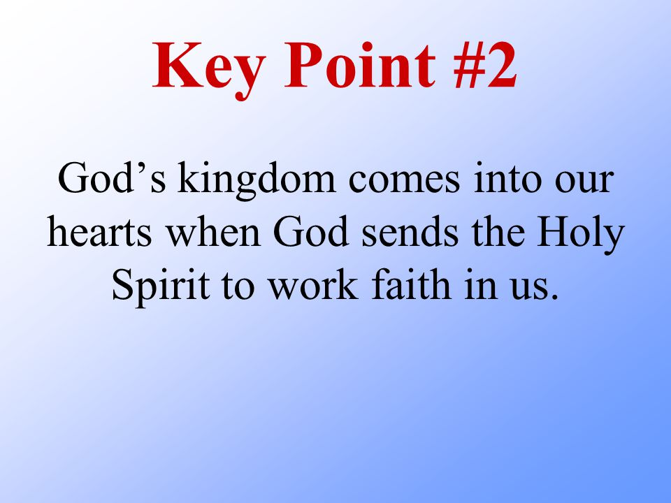 Key Point #2 God's kingdom comes into our hearts when God sends the Holy Spirit to work faith in us.