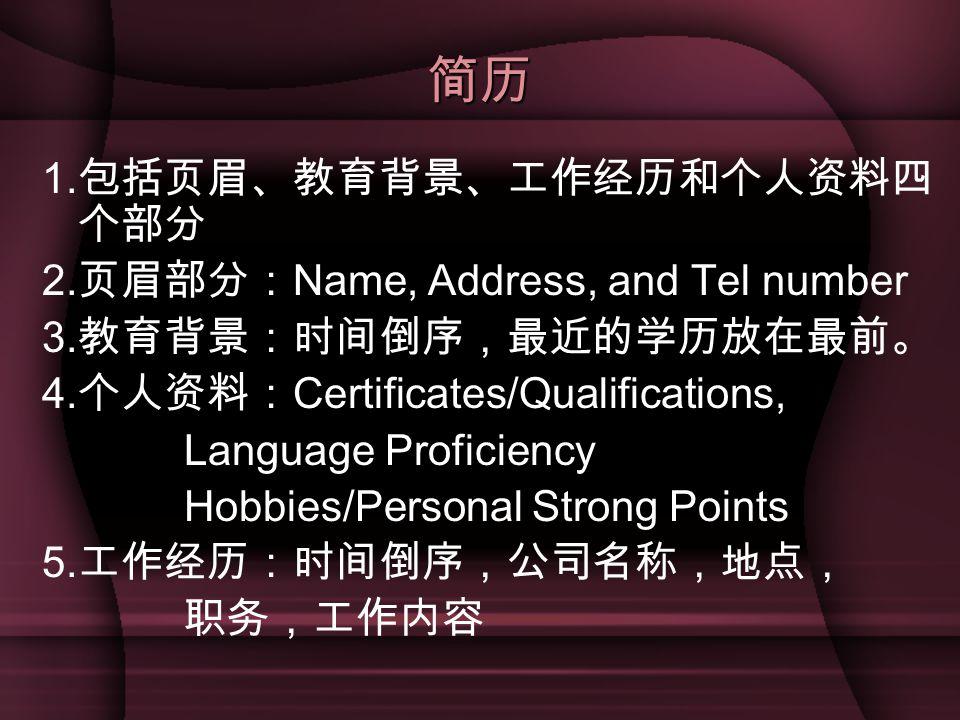 简历 1. 包括页眉、教育背景、工作经历和个人资料四 个部分 2. 页眉部分: Name, Address, and Tel number 3. 教育背景:时间倒序,最近的学历放在最前。 4. 个人资料: Certificates/Qualifications, Language Proficien