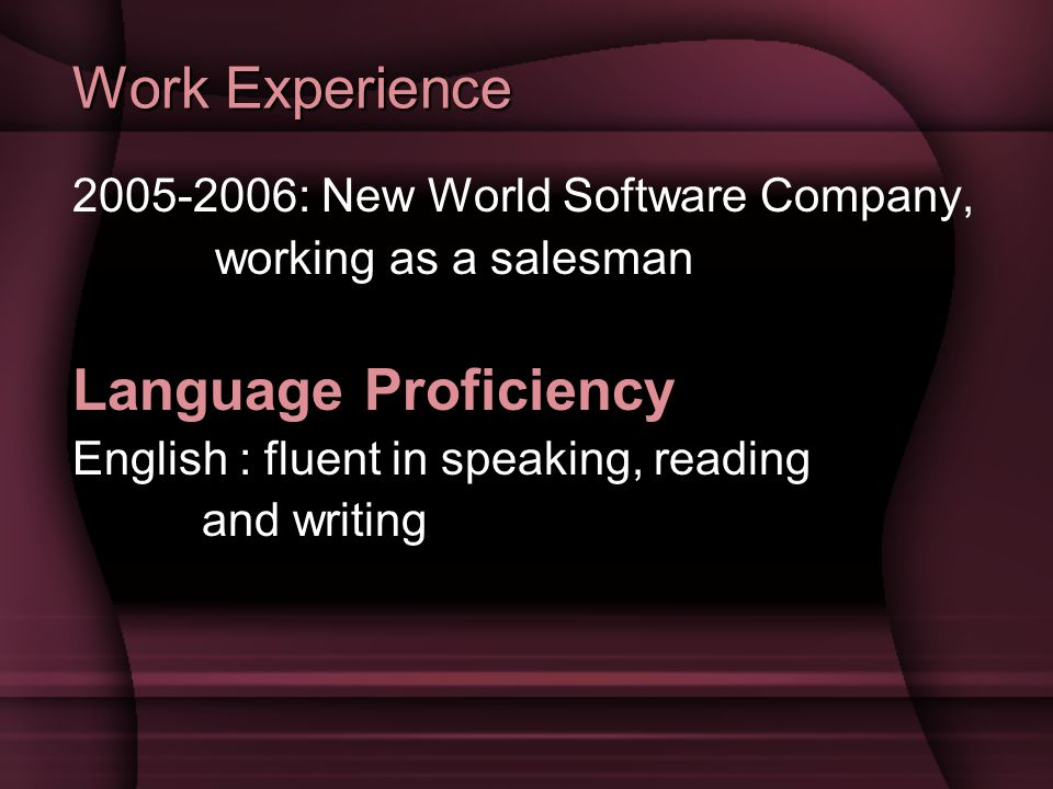 Work Experience 2005-2006: New World Software Company, working as a salesman Language Proficiency English : fluent in speaking, reading and writing
