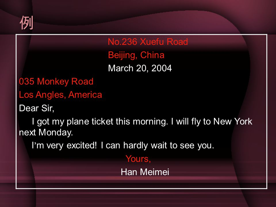 例 No.236 Xuefu Road Beijing, China March 20, 2004 035 Monkey Road Los Angles, America Dear Sir, I got my plane ticket this morning.