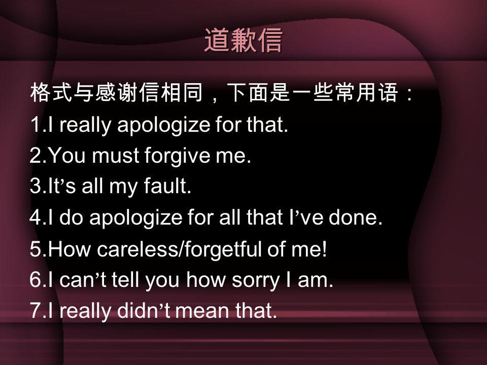 道歉信 格式与感谢信相同,下面是一些常用语: 1.I really apologize for that. 2.You must forgive me. 3.It ' s all my fault. 4.I do apologize for all that I ' ve done. 5.How c