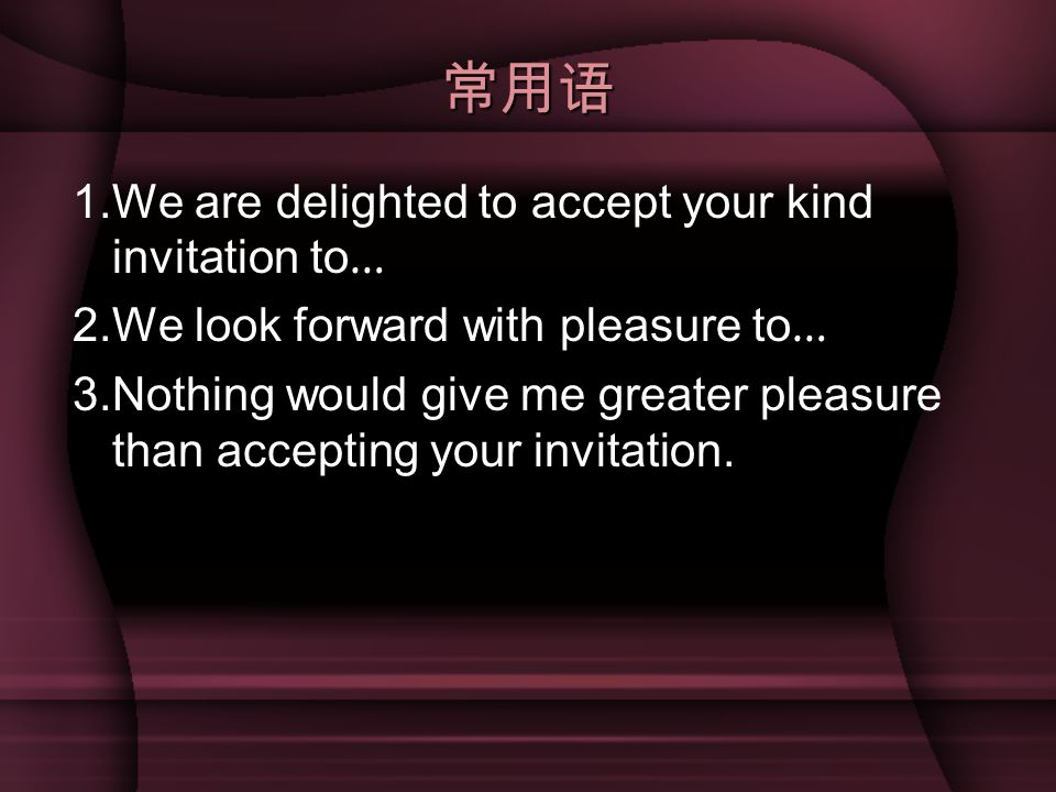 常用语 1.We are delighted to accept your kind invitation to … 2.We look forward with pleasure to … 3.Nothing would give me greater pleasure than accepting your invitation.