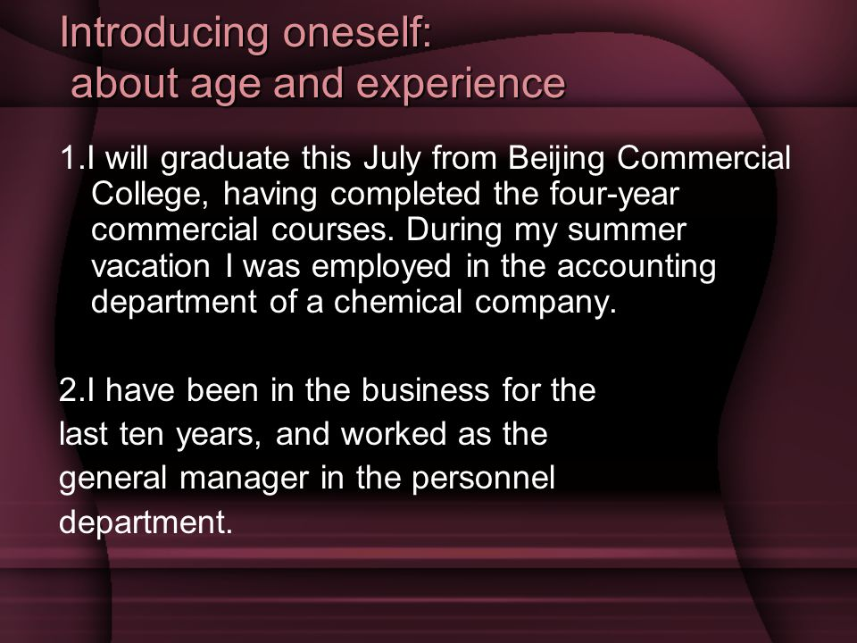 Introducing oneself: about age and experience 1.I will graduate this July from Beijing Commercial College, having completed the four-year commercial courses.