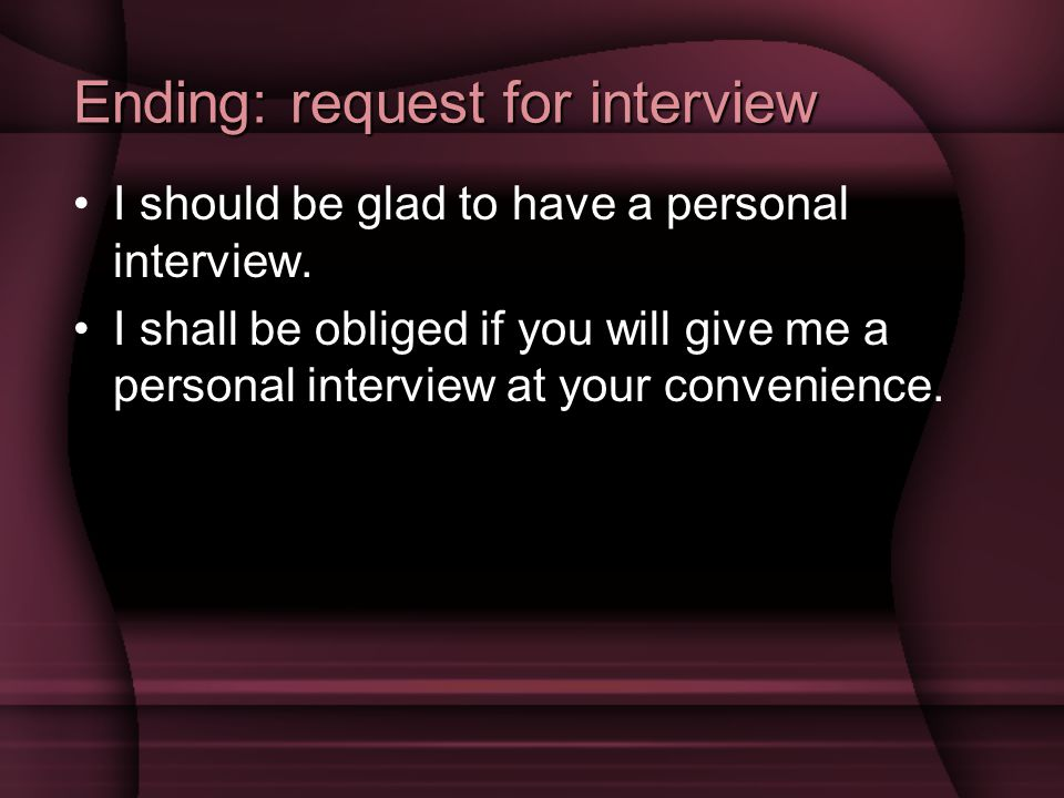 Ending: request for interview I should be glad to have a personal interview.