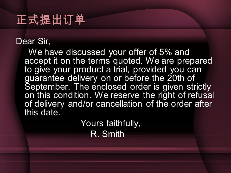 正式提出订单 Dear Sir, We have discussed your offer of 5% and accept it on the terms quoted.