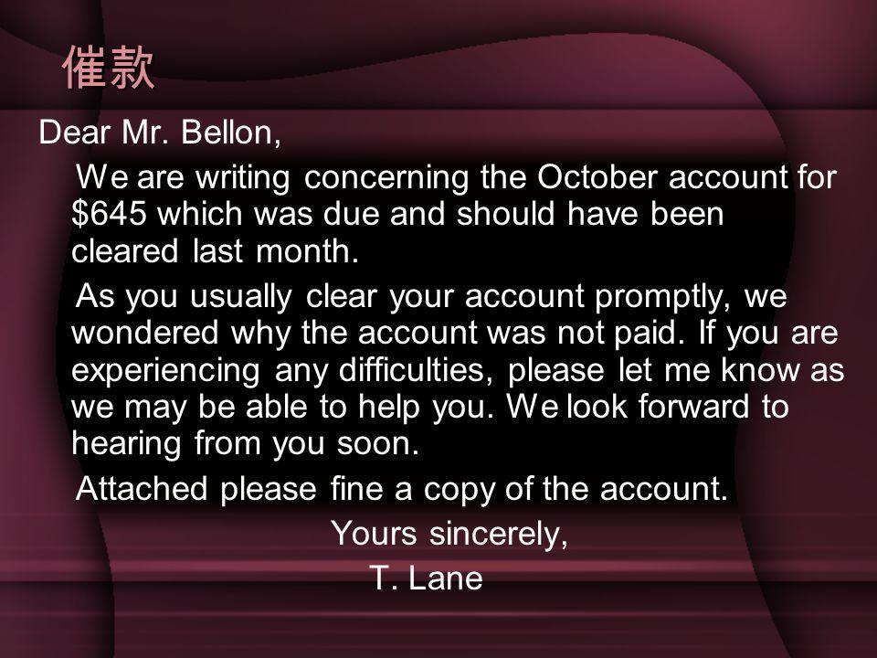 催款 Dear Mr. Bellon, We are writing concerning the October account for $645 which was due and should have been cleared last month. As you usually clear