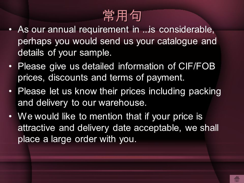 常用句 As our annual requirement in … is considerable, perhaps you would send us your catalogue and details of your sample.