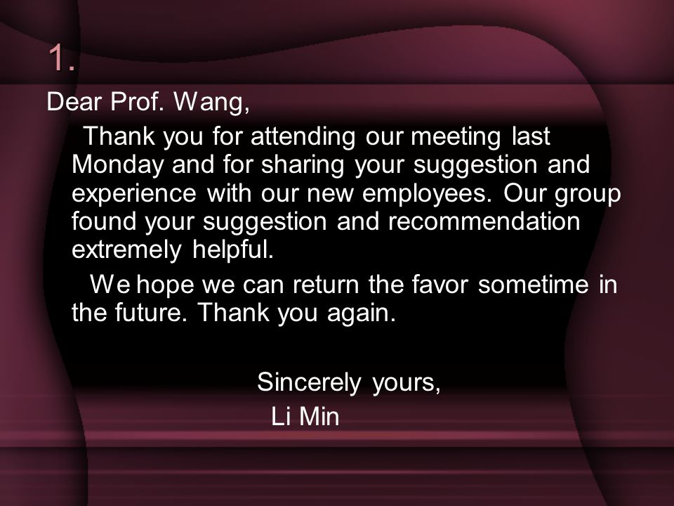 1. Dear Prof. Wang, Thank you for attending our meeting last Monday and for sharing your suggestion and experience with our new employees. Our group f