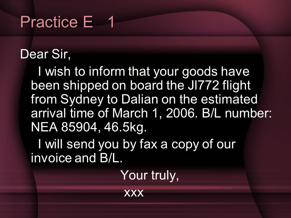 Practice E 1 Dear Sir, I wish to inform that your goods have been shipped on board the Jl772 flight from Sydney to Dalian on the estimated arrival time of March 1, 2006.