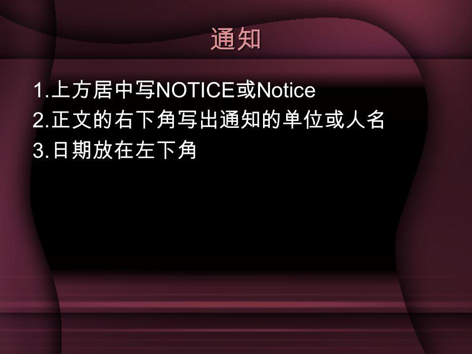 通知 1. 上方居中写 NOTICE 或 Notice 2. 正文的右下角写出通知的单位或人名 3. 日期放在左下角