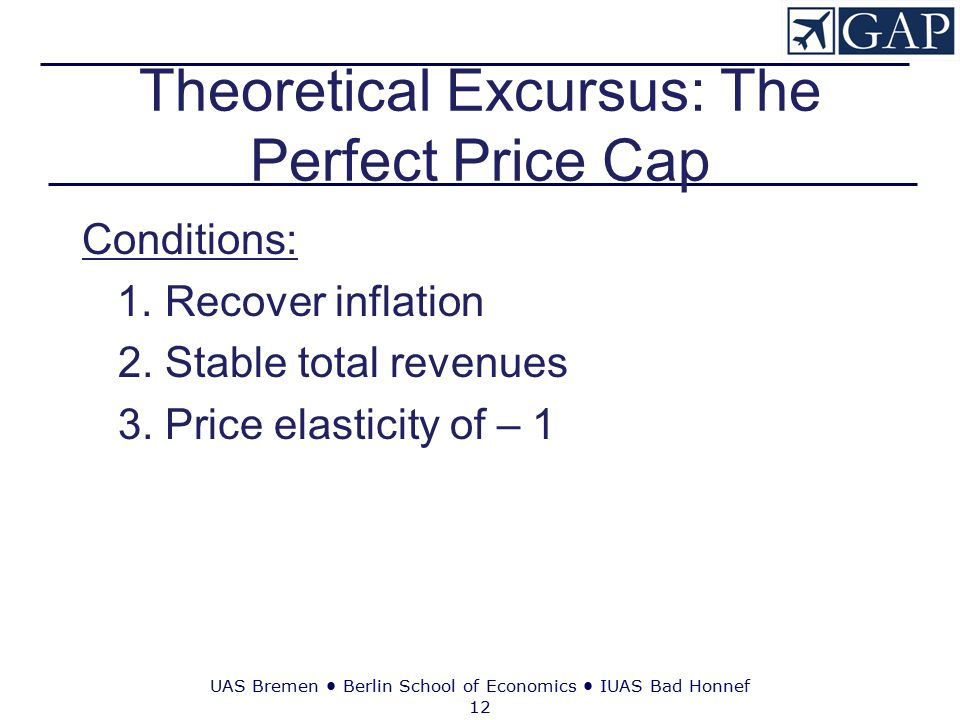 UAS Bremen ● Berlin School of Economics ● IUAS Bad Honnef 12 Theoretical Excursus: The Perfect Price Cap Conditions: 1. Recover inflation 2. Stable to