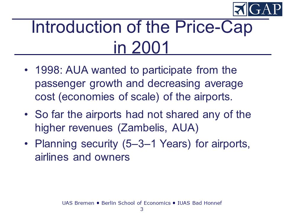 UAS Bremen ● Berlin School of Economics ● IUAS Bad Honnef 3 Introduction of the Price-Cap in 2001 1998: AUA wanted to participate from the passenger growth and decreasing average cost (economies of scale) of the airports.