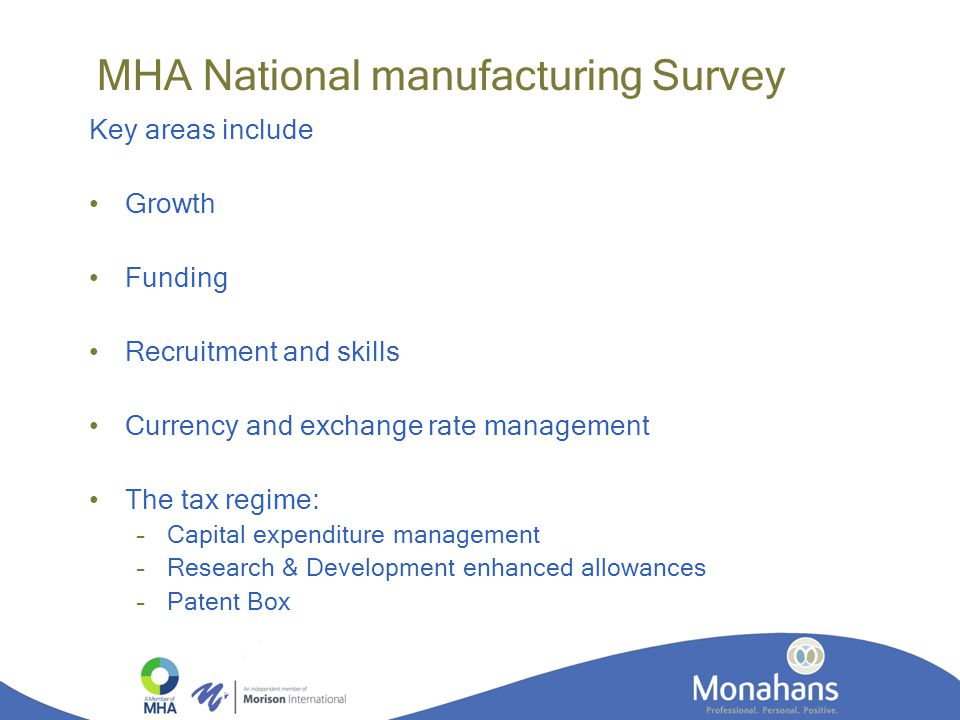 MHA National manufacturing Survey Key areas include Growth Funding Recruitment and skills Currency and exchange rate management The tax regime: –Capital expenditure management –Research & Development enhanced allowances –Patent Box