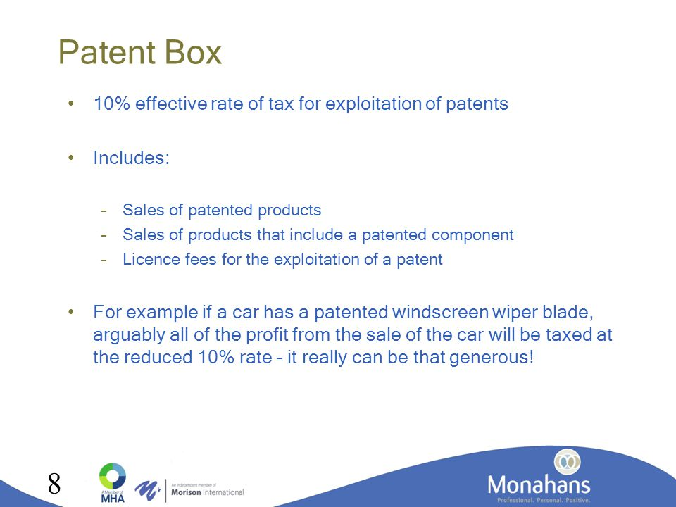 Patent Box 10% effective rate of tax for exploitation of patents Includes: –Sales of patented products –Sales of products that include a patented component –Licence fees for the exploitation of a patent For example if a car has a patented windscreen wiper blade, arguably all of the profit from the sale of the car will be taxed at the reduced 10% rate – it really can be that generous.