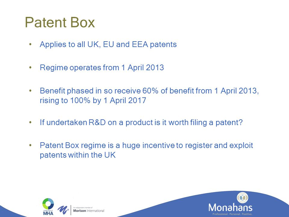 Patent Box Applies to all UK, EU and EEA patents Regime operates from 1 April 2013 Benefit phased in so receive 60% of benefit from 1 April 2013, rising to 100% by 1 April 2017 If undertaken R&D on a product is it worth filing a patent.