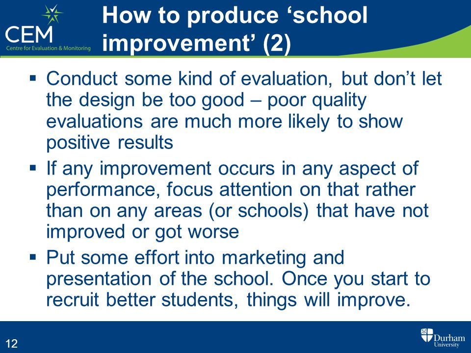12  Conduct some kind of evaluation, but don't let the design be too good – poor quality evaluations are much more likely to show positive results  If any improvement occurs in any aspect of performance, focus attention on that rather than on any areas (or schools) that have not improved or got worse  Put some effort into marketing and presentation of the school.
