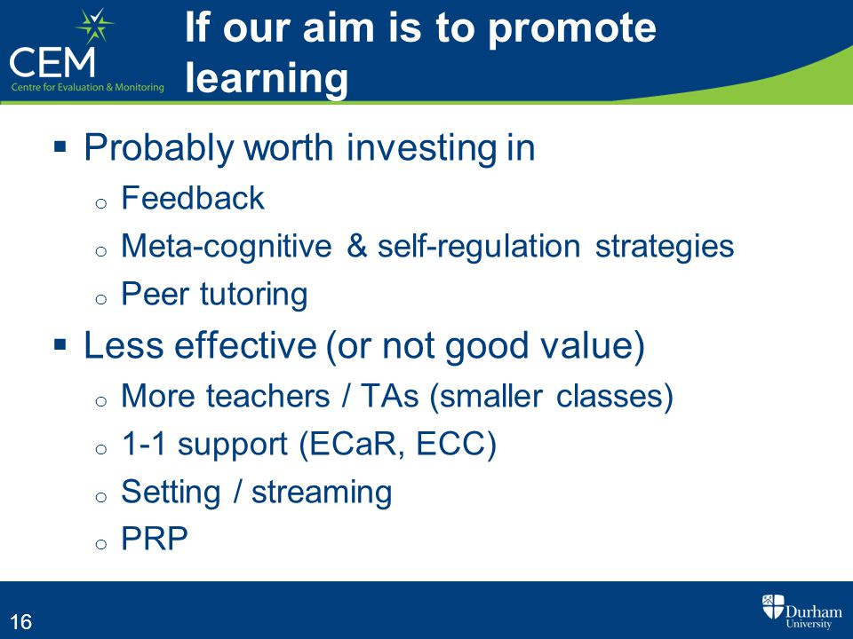 16  Probably worth investing in o Feedback o Meta-cognitive & self-regulation strategies o Peer tutoring  Less effective (or not good value) o More teachers / TAs (smaller classes) o 1-1 support (ECaR, ECC) o Setting / streaming o PRP If our aim is to promote learning