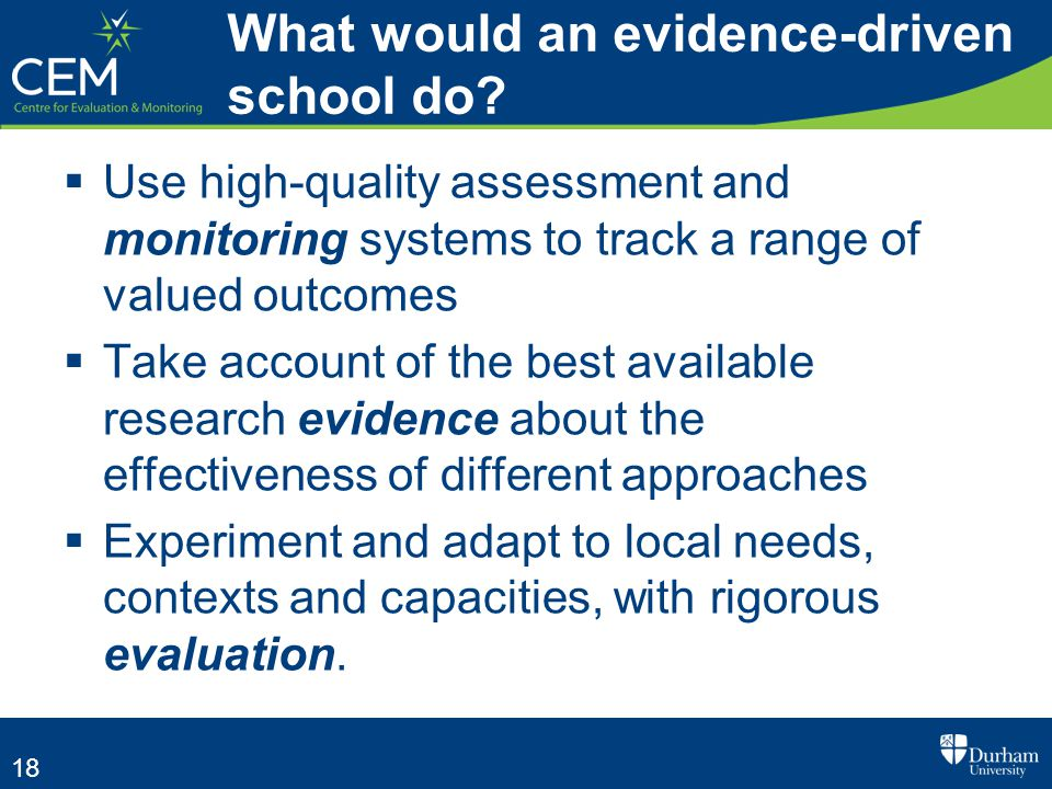 18  Use high-quality assessment and monitoring systems to track a range of valued outcomes  Take account of the best available research evidence about the effectiveness of different approaches  Experiment and adapt to local needs, contexts and capacities, with rigorous evaluation.