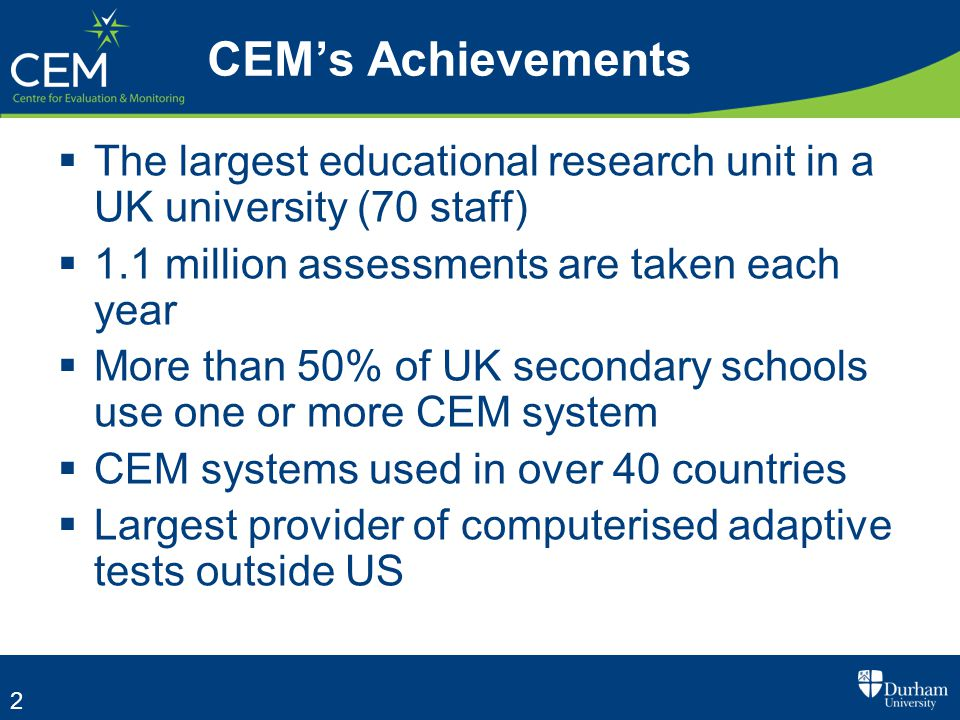 2 CEM's Achievements  The largest educational research unit in a UK university (70 staff)  1.1 million assessments are taken each year  More than 50% of UK secondary schools use one or more CEM system  CEM systems used in over 40 countries  Largest provider of computerised adaptive tests outside US