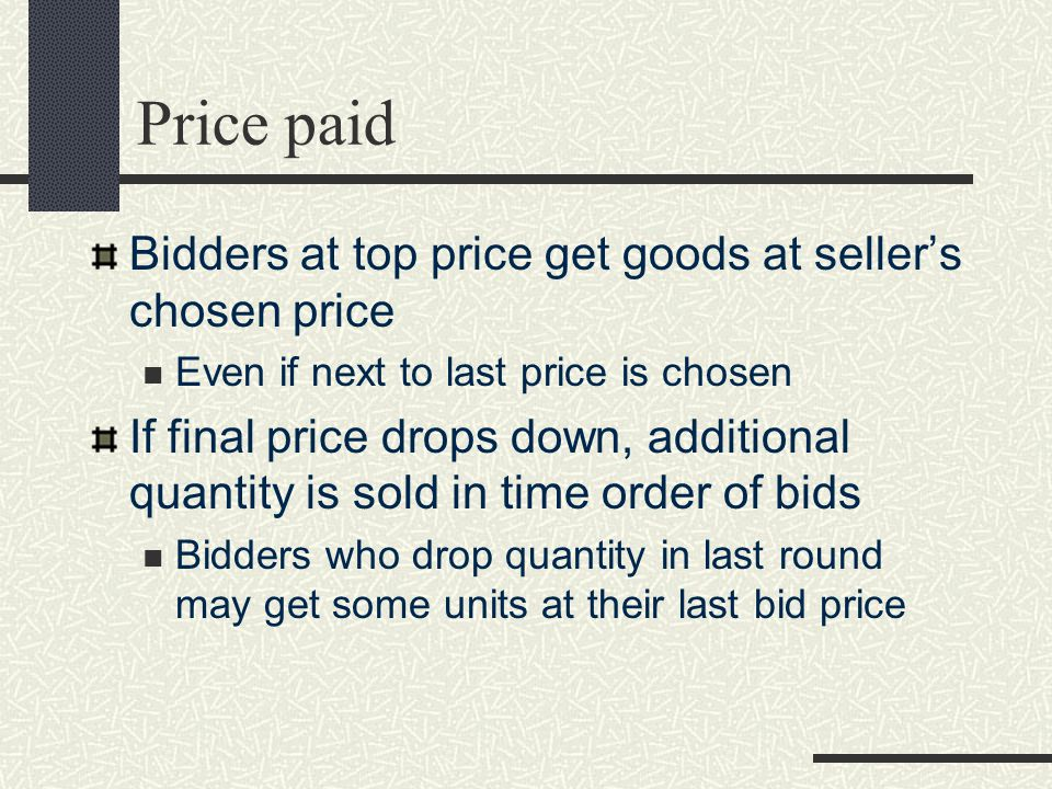 The auction - seller Announce schedule of rounds Time for bidding Time for posting new round Broker stays in touch with bidders When quantity bid falls below quantity to sell, auction ends Seller chooses top price or next price down to maximize revenues