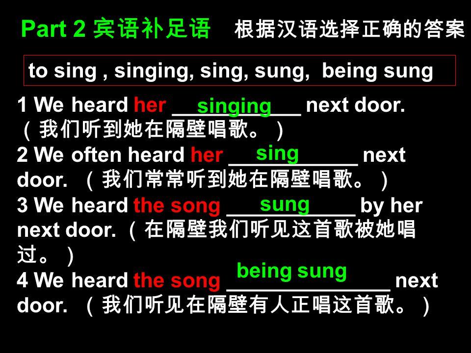 Part 2 宾语补足语 根据汉语选择正确的答案 1 We heard her ___________ next door. (我们听到她在隔壁唱歌。) 2 We often heard her ___________ next door. (我们常常听到她在隔壁唱歌。) 3 We heard th
