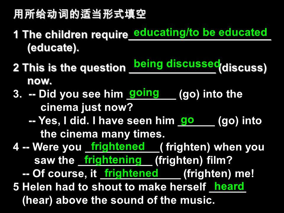 用所给动词的适当形式填空 1 The children require_______________________ (educate). 2 This is the question ______________ (discuss) now. 3. -- Did you see him _____
