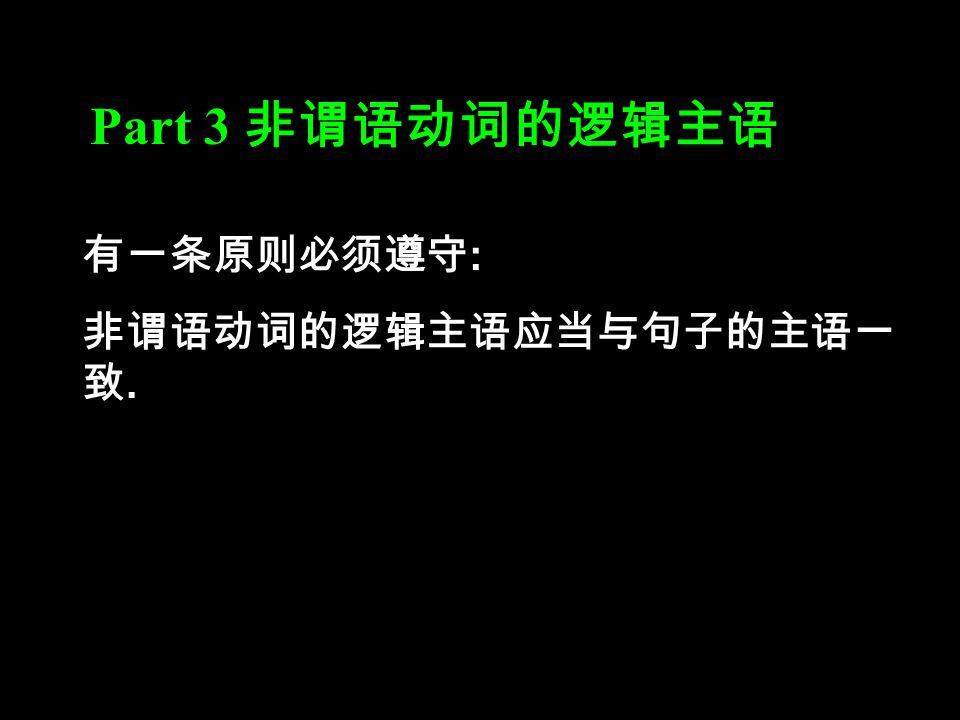 Part 3 非谓语动词的逻辑主语 有一条原则必须遵守 : 非谓语动词的逻辑主语应当与句子的主语一 致.
