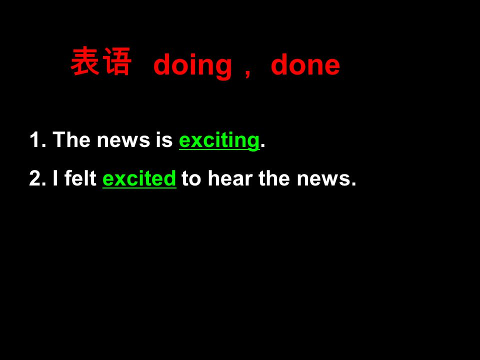 表语 1. The news is exciting. 2. I felt excited to hear the news. doing , done