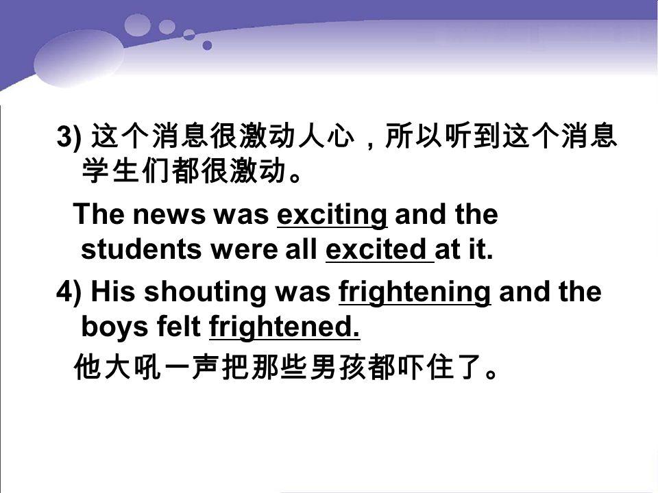 3) 这个消息很激动人心,所以听到这个消息 学生们都很激动。 The news was exciting and the students were all excited at it. 4) His shouting was frightening and the boys felt fright