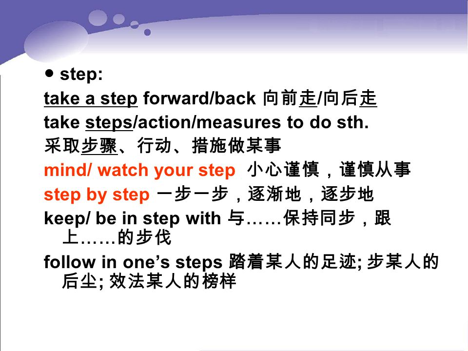 ● step: take a step forward/back 向前走 / 向后走 take steps/action/measures to do sth. 采取步骤、行动、措施做某事 mind/ watch your step 小心谨慎,谨慎从事 step by step 一步一步,逐渐地,逐