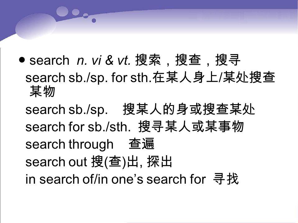 ● search n. vi & vt. 搜索,搜查,搜寻 search sb./sp. for sth. 在某人身上 / 某处搜查 某物 search sb./sp. 搜某人的身或搜查某处 search for sb./sth. 搜寻某人或某事物 search through 查遍 search