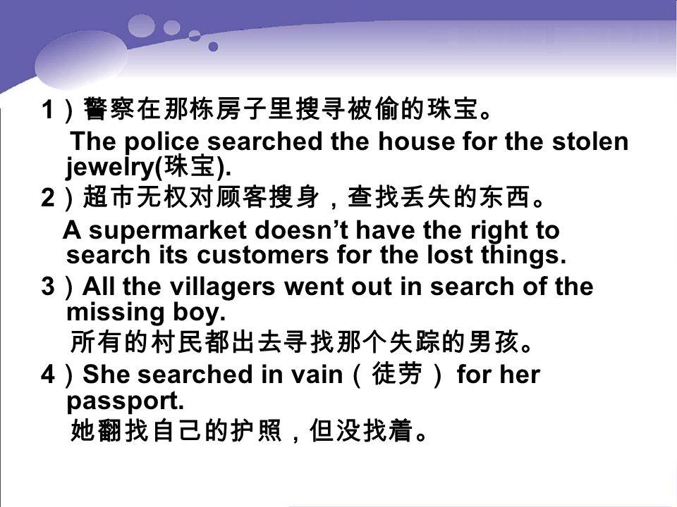 1 )警察在那栋房子里搜寻被偷的珠宝。 The police searched the house for the stolen jewelry( 珠宝 ). 2 )超市无权对顾客搜身,查找丢失的东西。 A supermarket doesn't have the right to search i