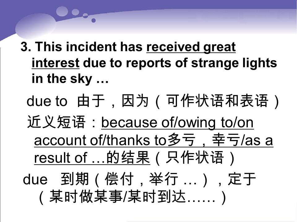 3. This incident has received great interest due to reports of strange lights in the sky … due to 由于,因为(可作状语和表语) 近义短语: because of/owing to/on account