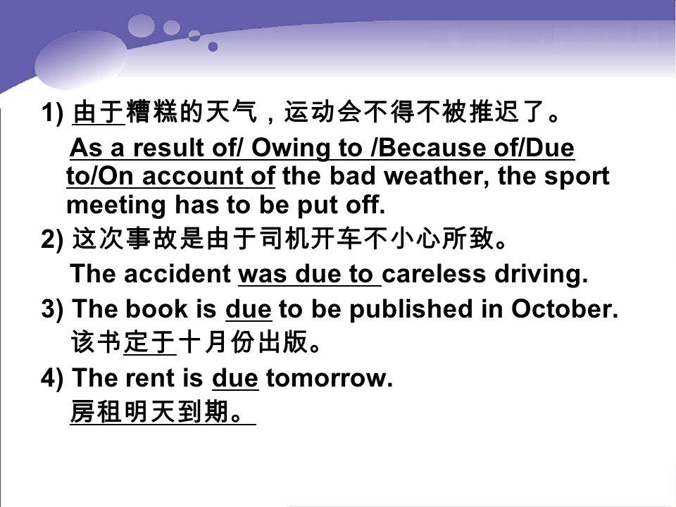 1) 由于糟糕的天气,运动会不得不被推迟了。 As a result of/ Owing to /Because of/Due to/On account of the bad weather, the sport meeting has to be put off. 2) 这次事故是由于司机开车不
