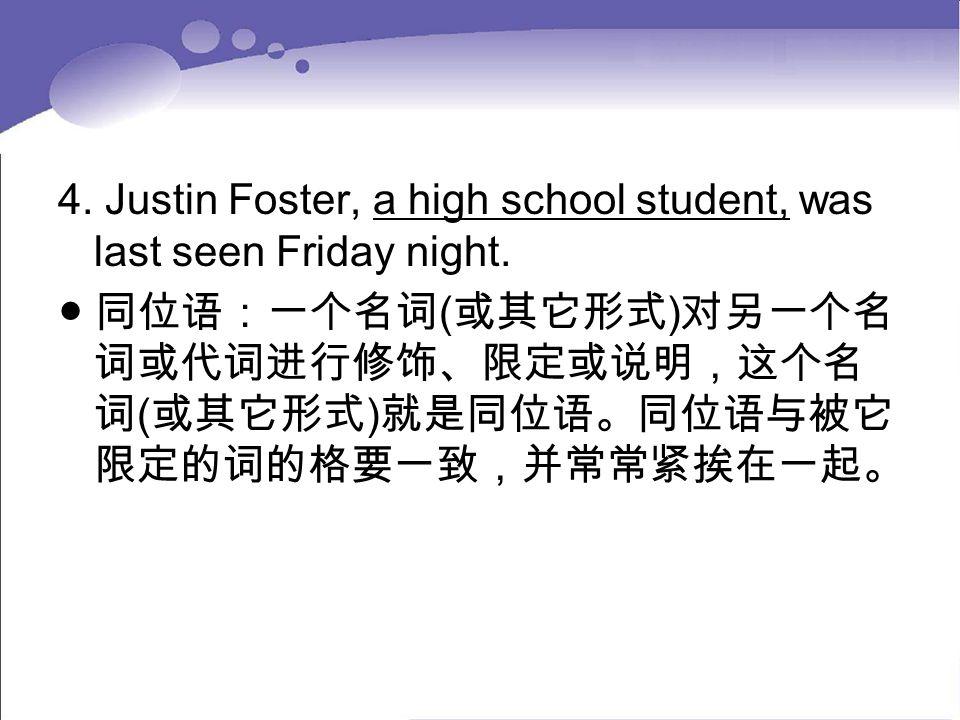 4. Justin Foster, a high school student, was last seen Friday night. ● 同位语:一个名词 ( 或其它形式 ) 对另一个名 词或代词进行修饰、限定或说明,这个名 词 ( 或其它形式 ) 就是同位语。同位语与被它 限定的词的格要一致,