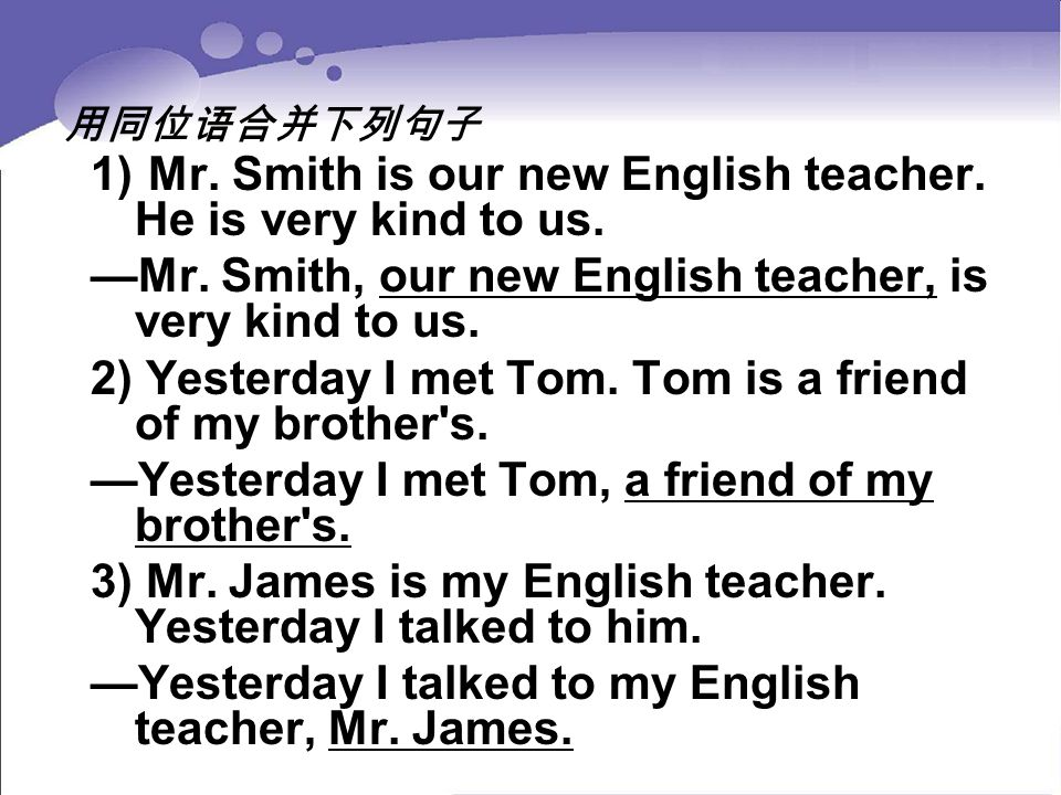 用同位语合并下列句子 1) Mr. Smith is our new English teacher. He is very kind to us. —Mr. Smith, our new English teacher, is very kind to us. 2) Yesterday I met