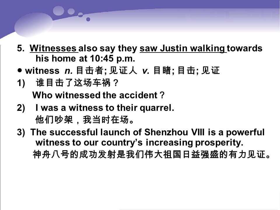 5. Witnesses also say they saw Justin walking towards his home at 10:45 p.m. ● witness n. 目击者 ; 见证人 v. 目睹 ; 目击 ; 见证 1) 谁目击了这场车祸? Who witnessed the acc