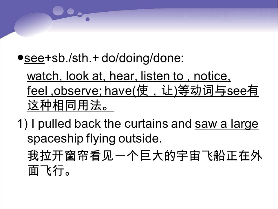 ●see+sb./sth.+ do/doing/done: watch, look at, hear, listen to, notice, feel,observe; have( 使,让 ) 等动词与 see 有 这种相同用法。 1) I pulled back the curtains and