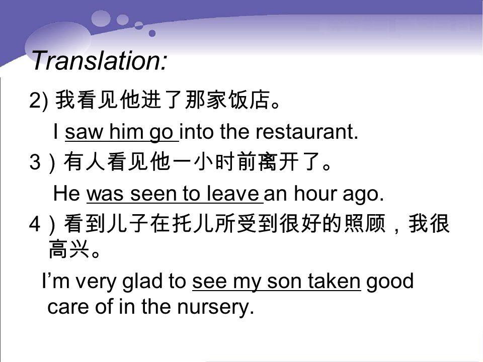 Translation: 2) 我看见他进了那家饭店。 I saw him go into the restaurant. 3 )有人看见他一小时前离开了。 He was seen to leave an hour ago. 4 )看到儿子在托儿所受到很好的照顾,我很 高兴。 I'm very gl
