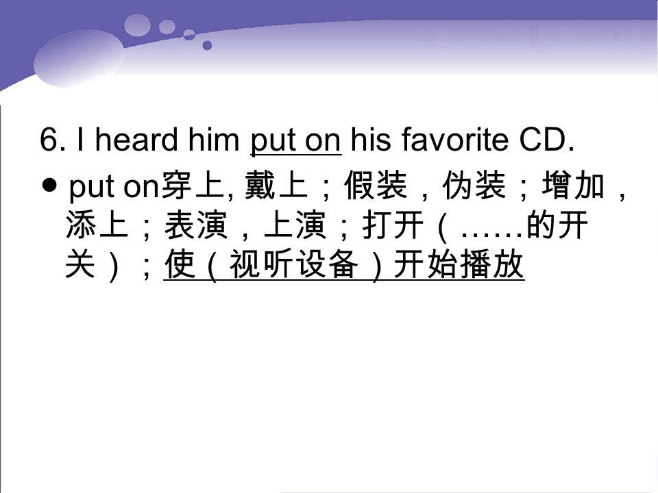 6. I heard him put on his favorite CD. ● put on 穿上, 戴上;假装,伪装;增加, 添上;表演,上演;打开( …… 的开 关);使(视听设备)开始播放