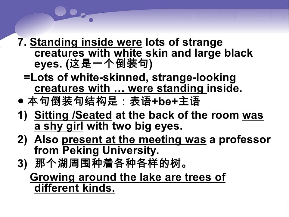 7. Standing inside were lots of strange creatures with white skin and large black eyes. ( 这是一个倒装句 ) =Lots of white-skinned, strange-looking creatures