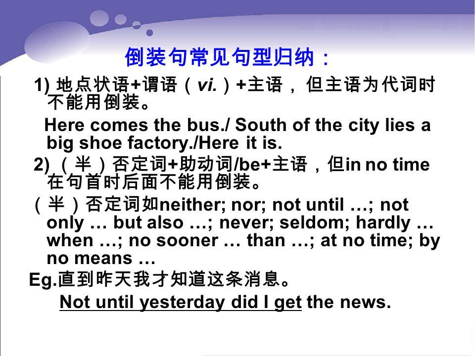 倒装句常见句型归纳: 1) 地点状语 + 谓语( vi. ) + 主语, 但主语为代词时 不能用倒装。 Here comes the bus./ South of the city lies a big shoe factory./Here it is. 2) (半)否定词 + 助动词 /be+ 主
