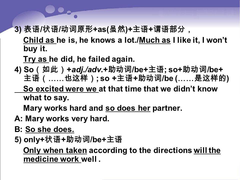 3) 表语 / 状语 / 动词原形 +as( 虽然 )+ 主语 + 谓语部分, Child as he is, he knows a lot./Much as I like it, I won't buy it. Try as he did, he failed again. 4) So (如此)